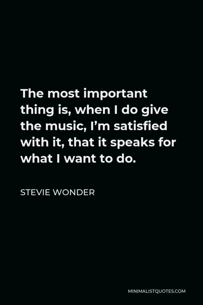 Stevie Wonder Quote - The most important thing is, when I do give the music, I'm satisfied with it, that it speaks for what I want to do.