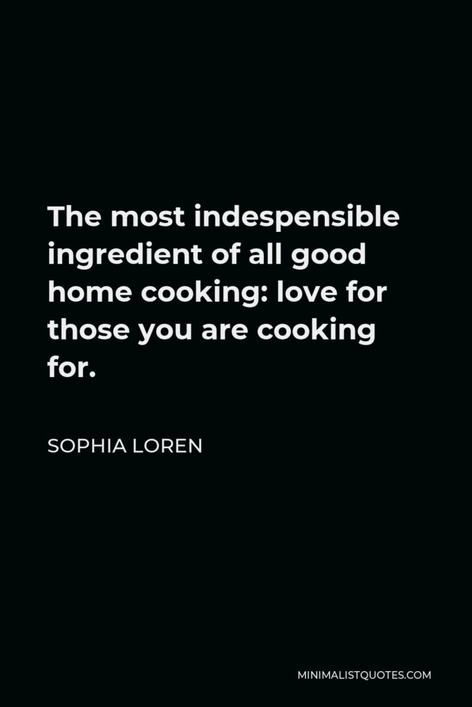 Sophia Loren Quote - The most indespensible ingredient of all good home cooking: love for those you are cooking for.