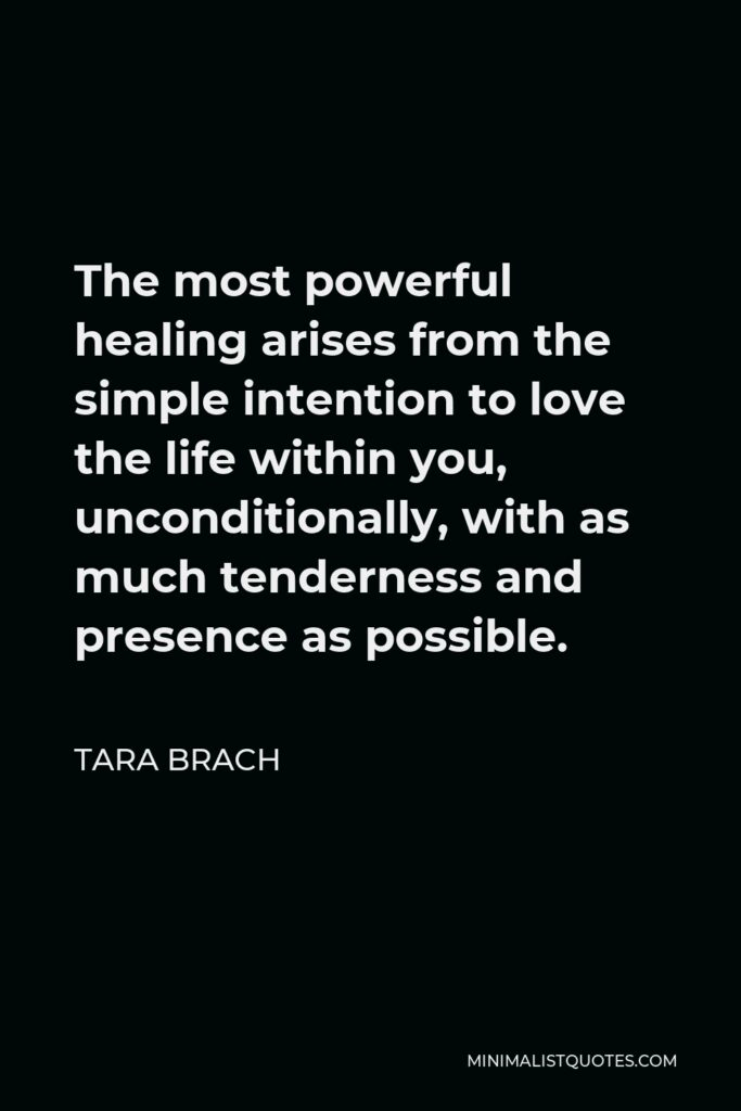 Tara Brach Quote - The most powerful healing arises from the simple intention to love the life within you, unconditionally, with as much tenderness and presence as possible.