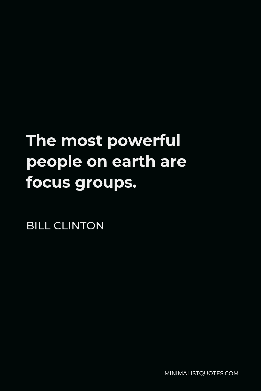 Bill Clinton Quote - The most powerful people on earth are focus groups.