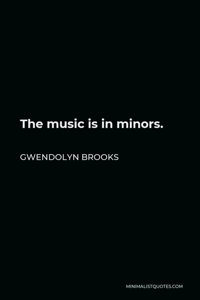Gwendolyn Brooks Quote - The music is in minors.