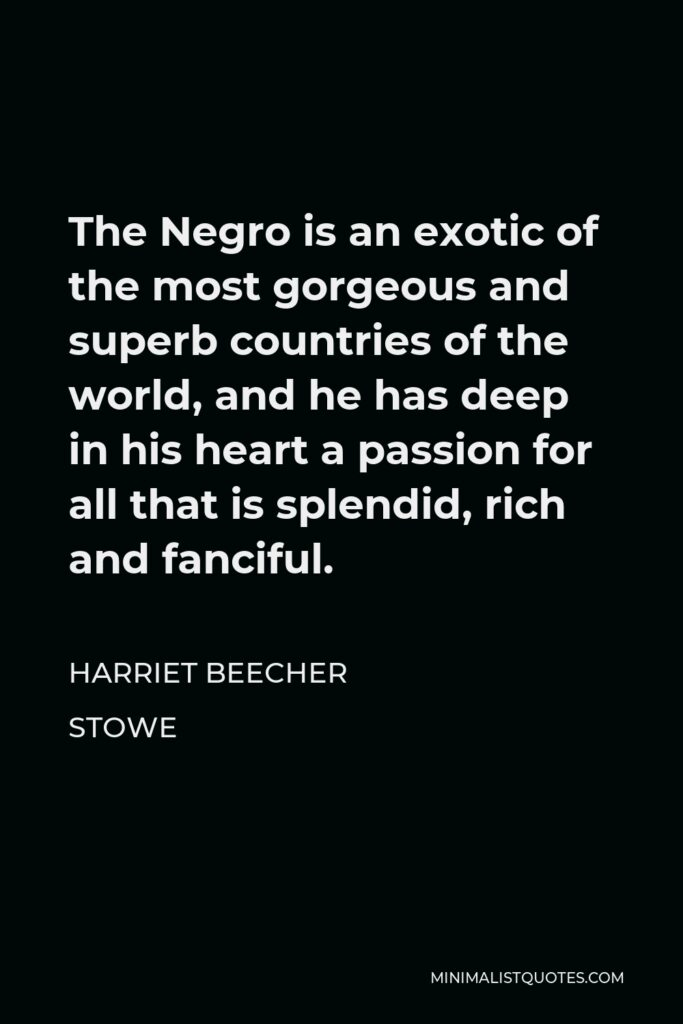 Harriet Beecher Stowe Quote - The Negro is an exotic of the most gorgeous and superb countries of the world, and he has deep in his heart a passion for all that is splendid, rich and fanciful.