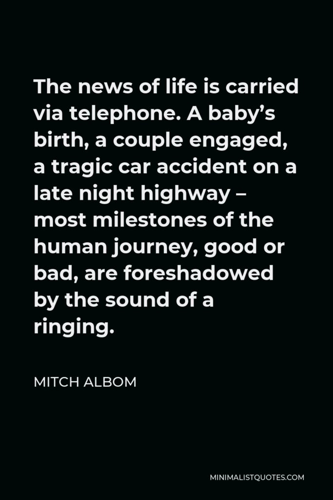 Mitch Albom Quote - The news of life is carried via telephone. A baby's birth, a couple engaged, a tragic car accident on a late night highway – most milestones of the human journey, good or bad, are foreshadowed by the sound of a ringing.