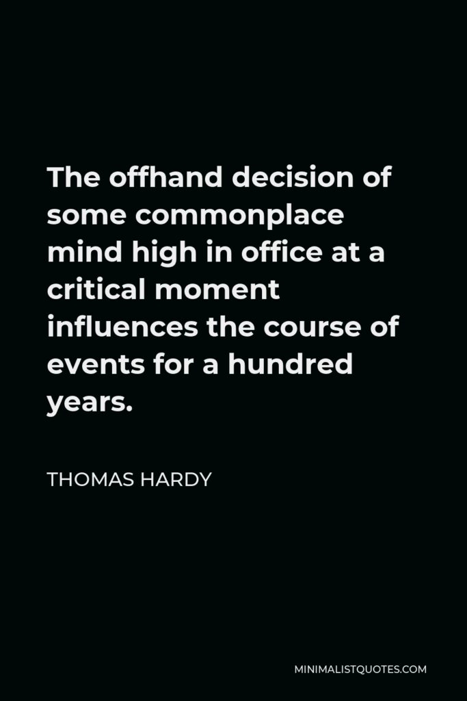 Thomas Hardy Quote - The offhand decision of some commonplace mind high in office at a critical moment influences the course of events for a hundred years.