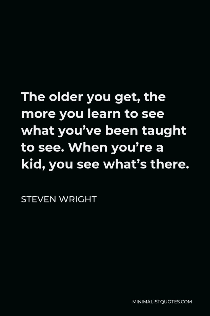 Steven Wright Quote - The older you get, the more you learn to see what you've been taught to see. When you're a kid, you see what's there.