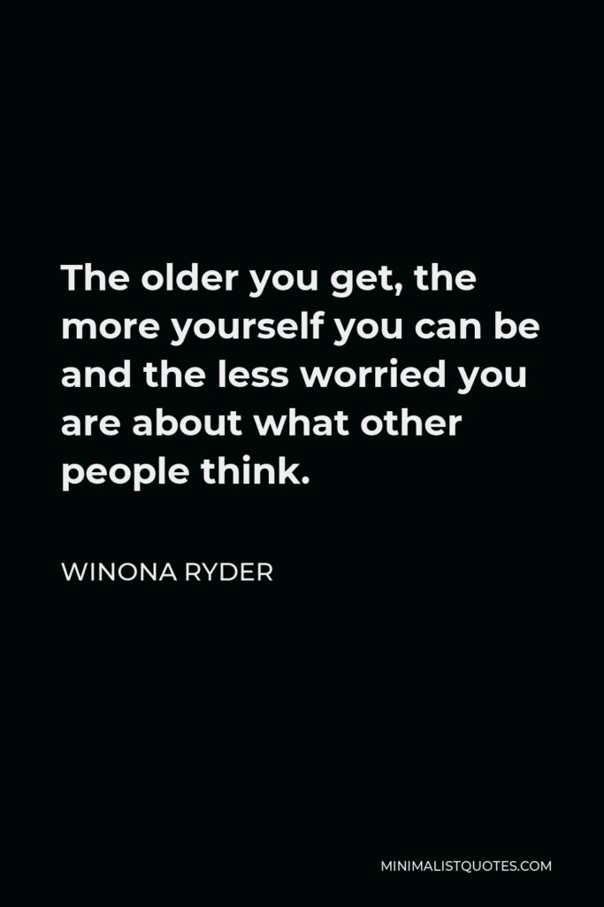 Winona Ryder Quote - The older you get, the more yourself you can be and the less worried you are about what other people think.