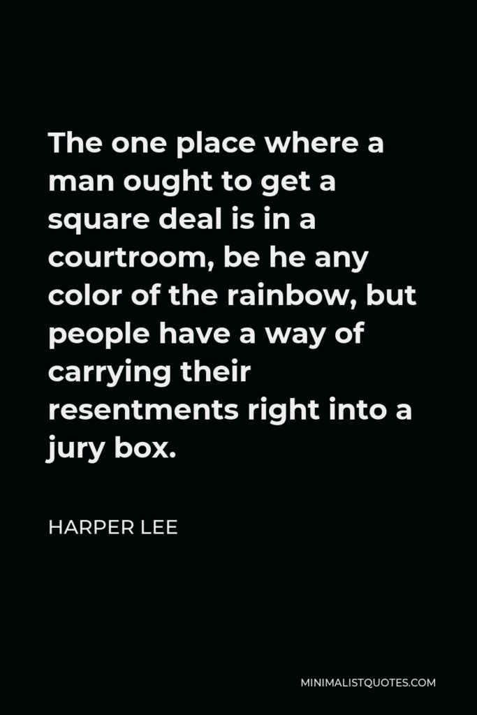 Harper Lee Quote - The one place where a man ought to get a square deal is in a courtroom, be he any color of the rainbow, but people have a way of carrying their resentments right into a jury box.