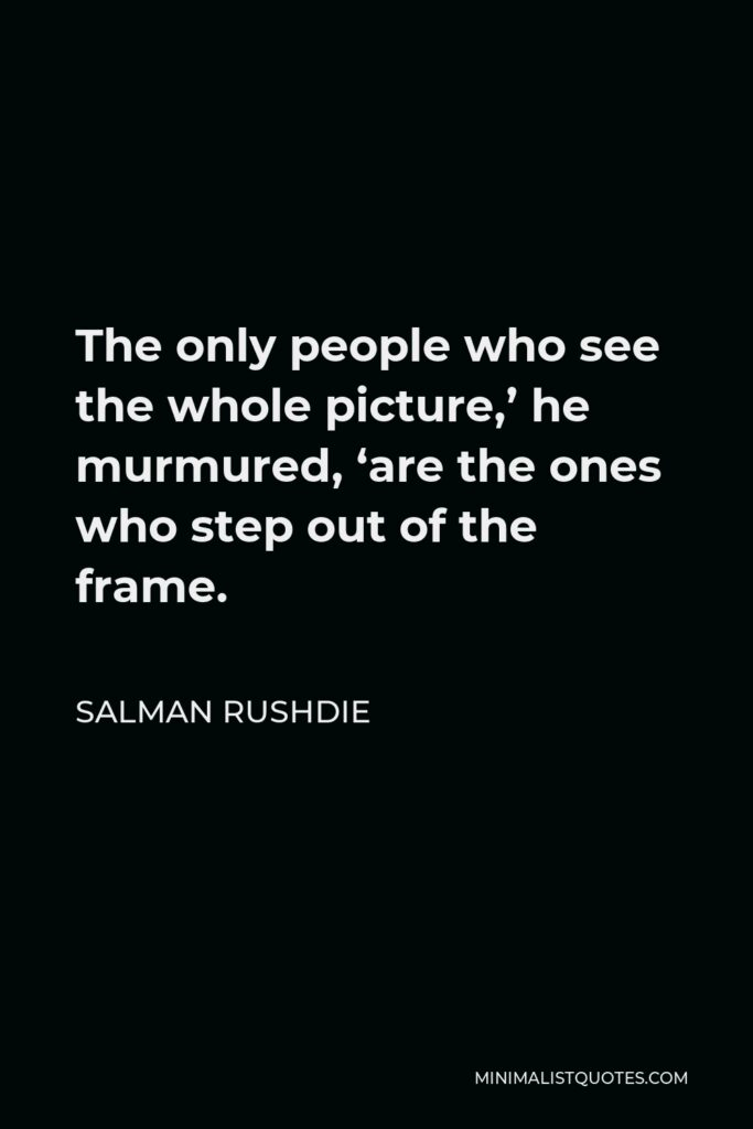 Salman Rushdie Quote - The only people who see the whole picture,' he murmured, 'are the ones who step out of the frame.