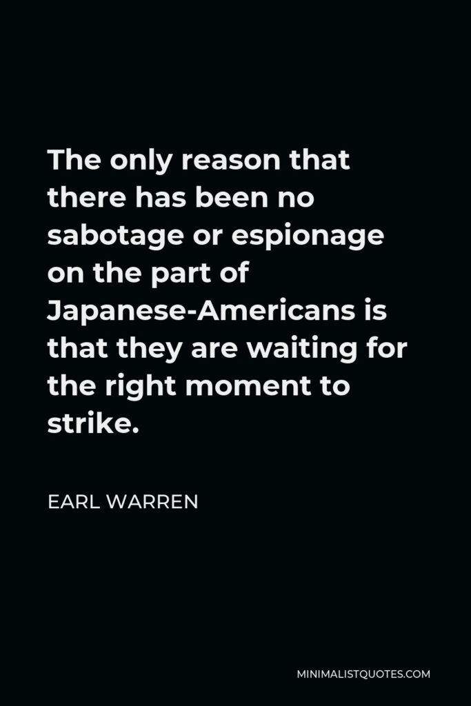 Earl Warren Quote - The only reason that there has been no sabotage or espionage on the part of Japanese-Americans is that they are waiting for the right moment to strike.