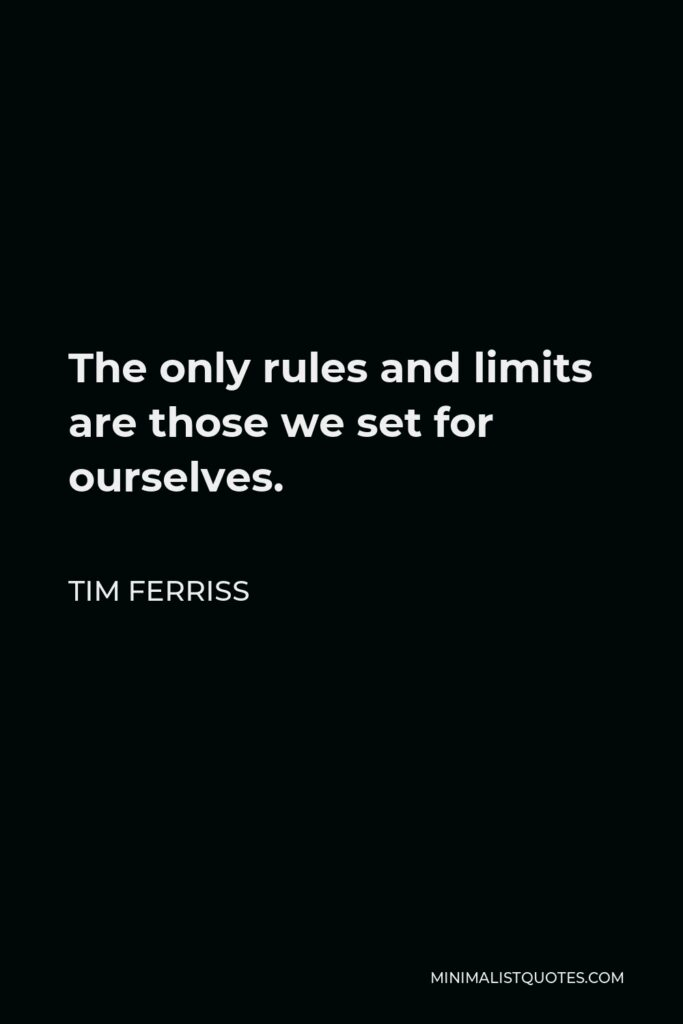 Tim Ferriss Quote - The only rules and limits are those we set for ourselves.