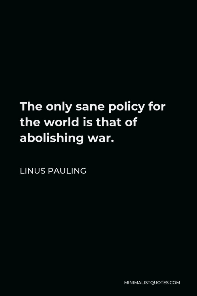 Linus Pauling Quote - The only sane policy for the world is that of abolishing war.