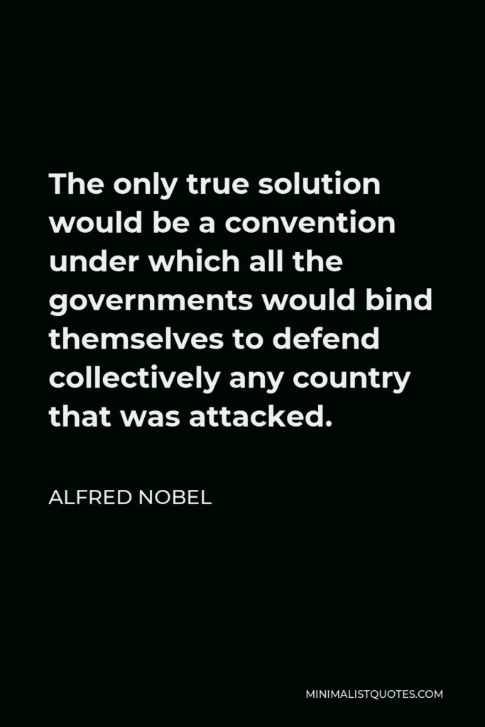 Alfred Nobel Quote - The only true solution would be a convention under which all the governments would bind themselves to defend collectively any country that was attacked.