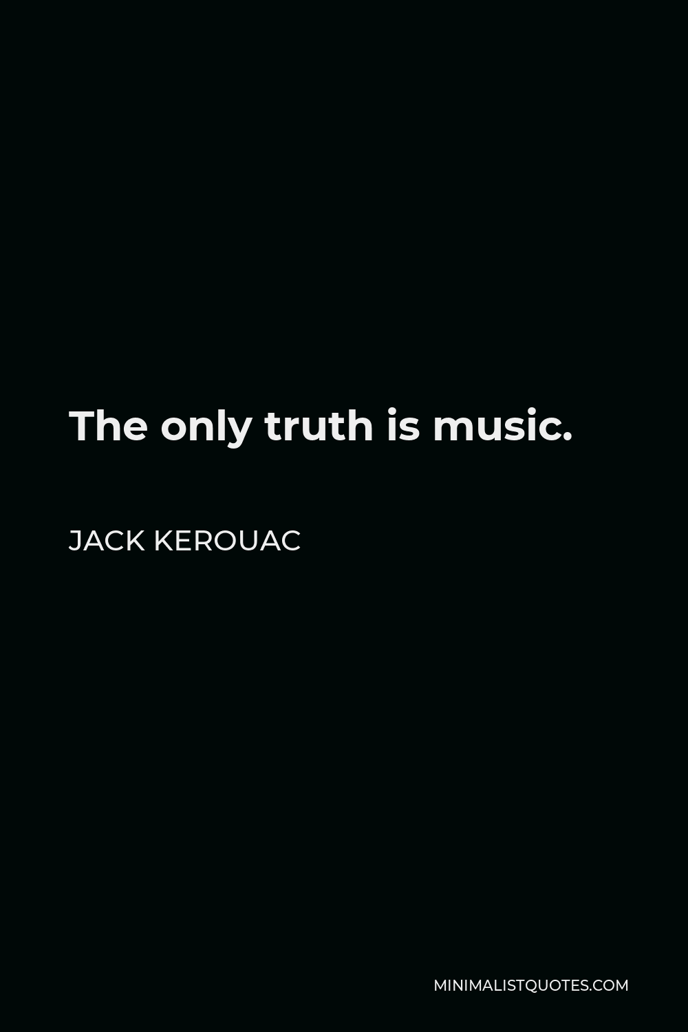 Jack Kerouac Quote - The only truth is music.