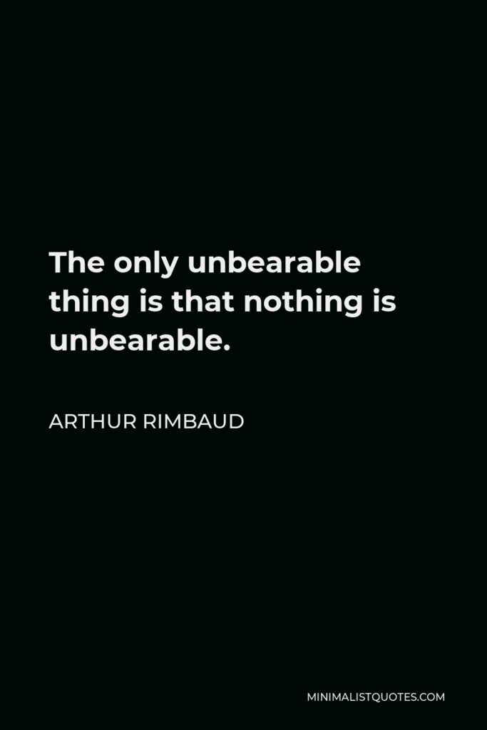 Arthur Rimbaud Quote - The only unbearable thing is that nothing is unbearable.