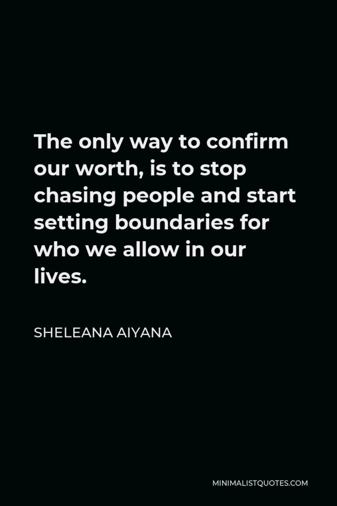 Sheleana Aiyana Quote - The only way to confirm our worth, is to stop chasing people and start setting boundaries for who we allow in our lives.