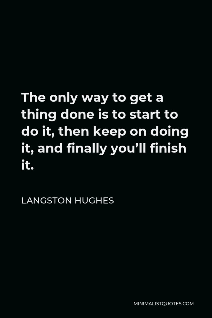 Langston Hughes Quote - The only way to get a thing done is to start to do it, then keep on doing it, and finally you'll finish it.