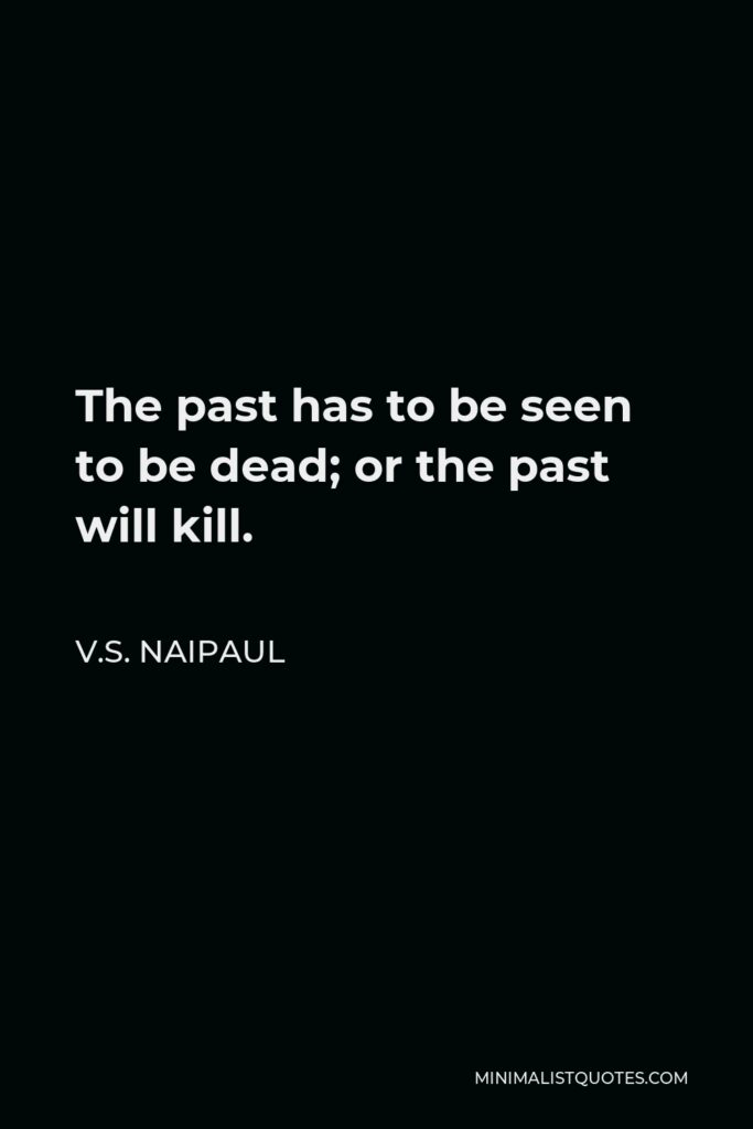 V.S. Naipaul Quote - The past has to be seen to be dead; or the past will kill.