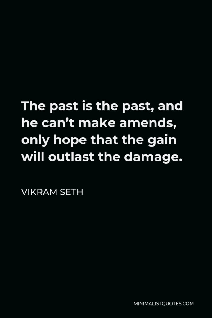 Vikram Seth Quote - The past is the past, and he can't make amends, only hope that the gain will outlast the damage.