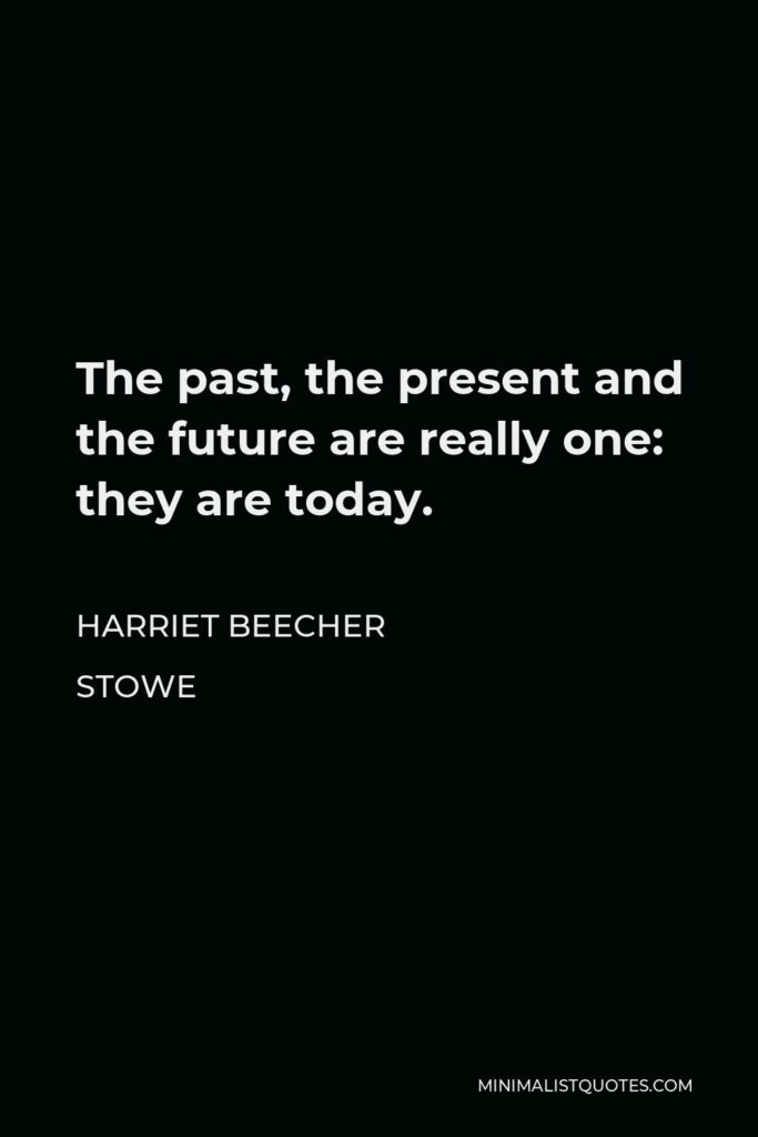 Harriet Beecher Stowe Quote - The past, the present and the future are really one: they are today.
