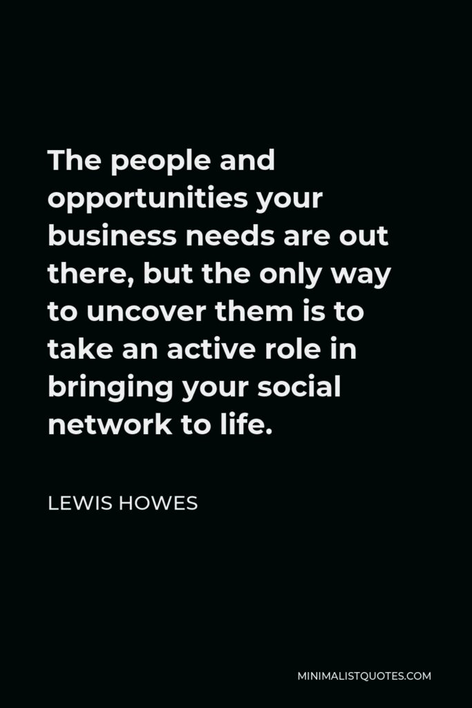 Lewis Howes Quote - The people and opportunities your business needs are out there, but the only way to uncover them is to take an active role in bringing your social network to life.