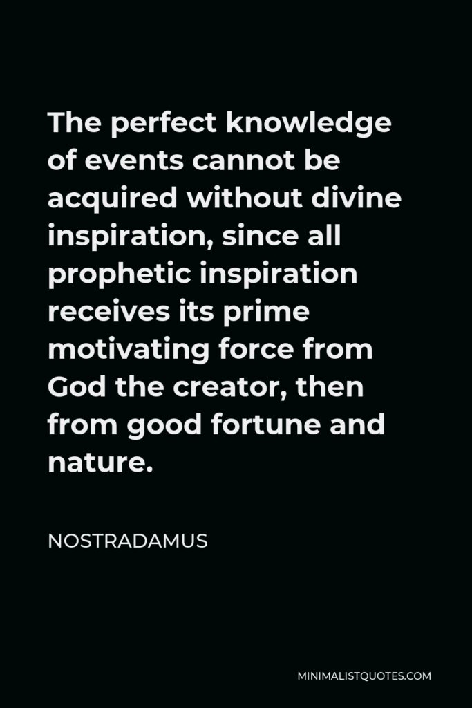 Nostradamus Quote - The perfect knowledge of events cannot be acquired without divine inspiration, since all prophetic inspiration receives its prime motivating force from God the creator, then from good fortune and nature.