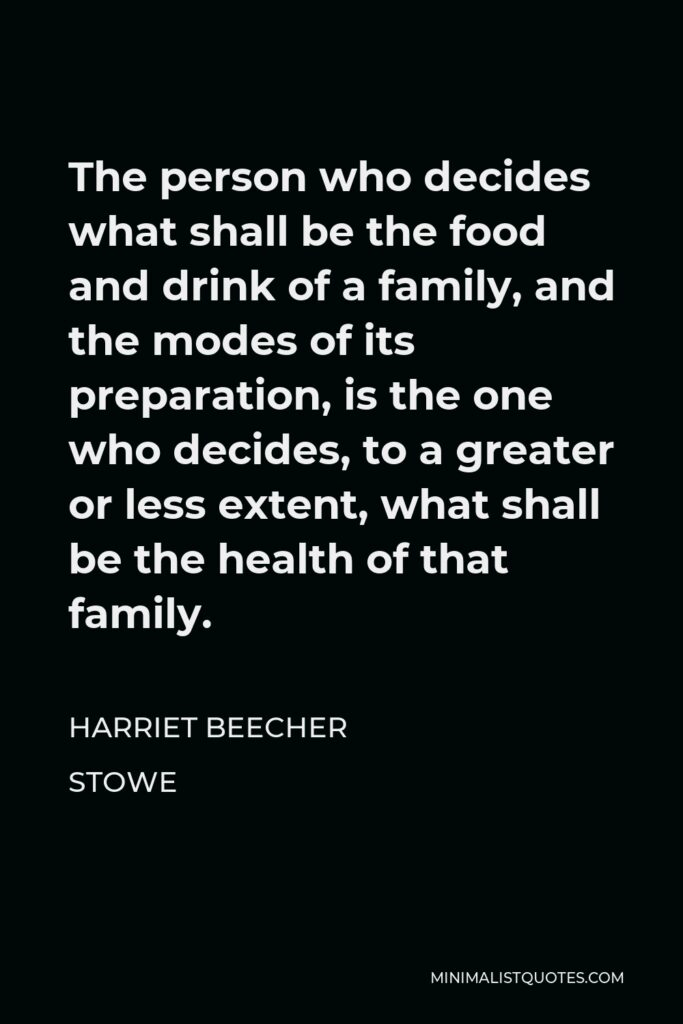 Harriet Beecher Stowe Quote - The person who decides what shall be the food and drink of a family, and the modes of its preparation, is the one who decides, to a greater or less extent, what shall be the health of that family.