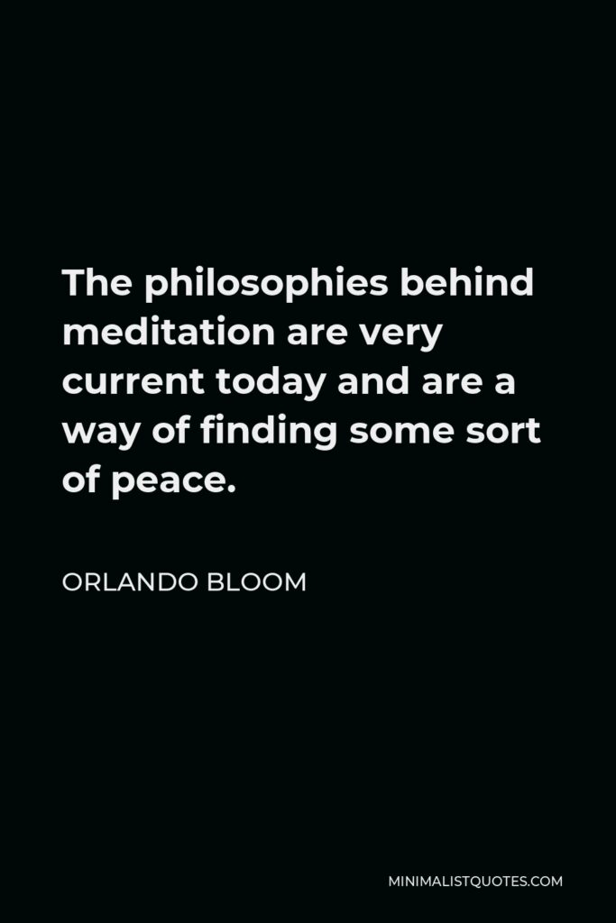 Orlando Bloom Quote - The philosophies behind meditation are very current today and are a way of finding some sort of peace.