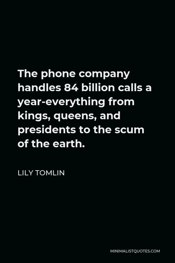 Lily Tomlin Quote - The phone company handles 84 billion calls a year-everything from kings, queens, and presidents to the scum of the earth.