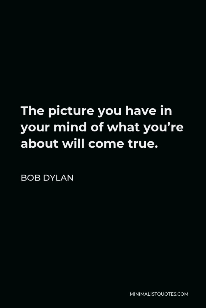 Bob Dylan Quote - The picture you have in your mind of what you're about will come true.
