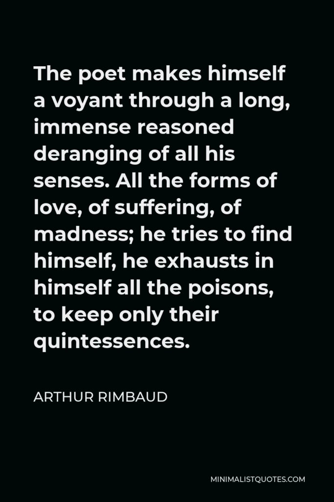 Arthur Rimbaud Quote - The poet makes himself a voyant through a long, immense reasoned deranging of all his senses. All the forms of love, of suffering, of madness; he tries to find himself, he exhausts in himself all the poisons, to keep only their quintessences.