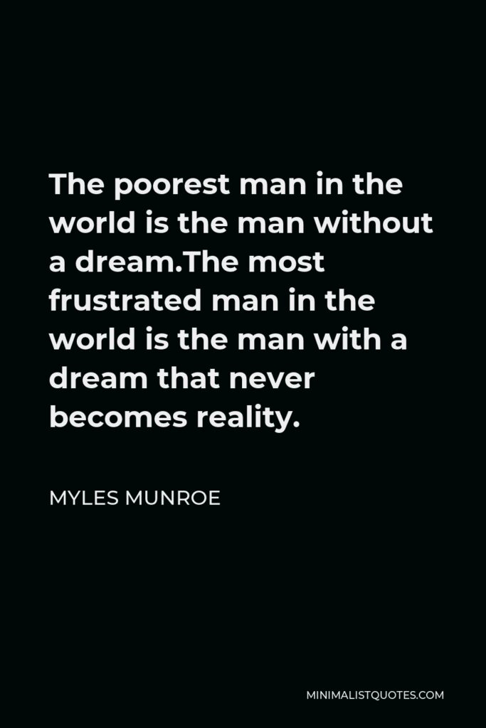 Myles Munroe Quote - The poorest man in the world is the man without a dream.The most frustrated man in the world is the man with a dream that never becomes reality.