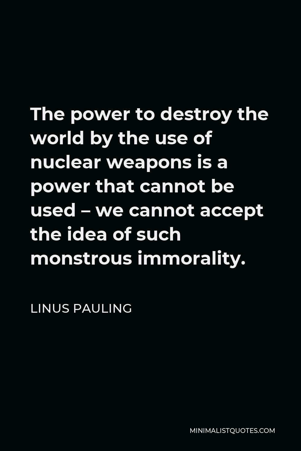 Linus Pauling Quote - The power to destroy the world by the use of nuclear weapons is a power that cannot be used – we cannot accept the idea of such monstrous immorality.