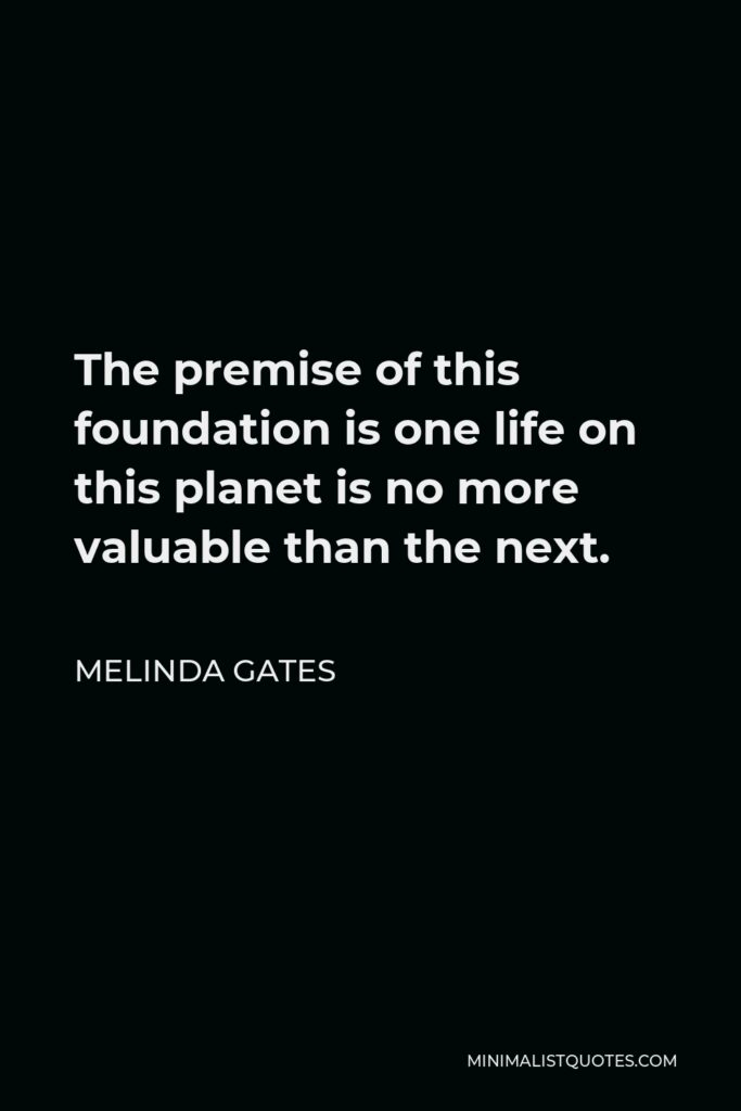 Melinda Gates Quote - The premise of this foundation is one life on this planet is no more valuable than the next.