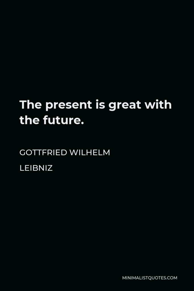 Gottfried Wilhelm Leibniz Quote - The present is great with the future.