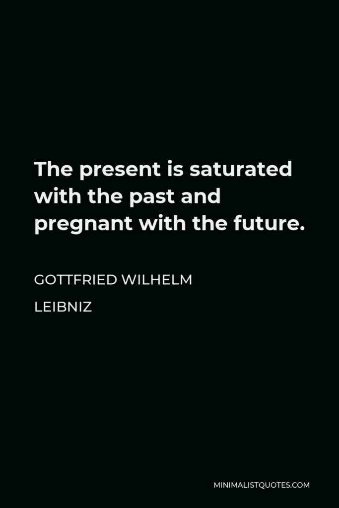 Gottfried Wilhelm Leibniz Quote - The present is saturated with the past and pregnant with the future.