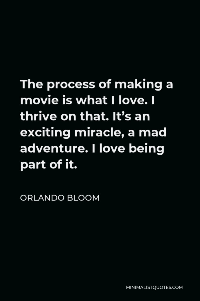 Orlando Bloom Quote - The process of making a movie is what I love. I thrive on that. It's an exciting miracle, a mad adventure. I love being part of it.