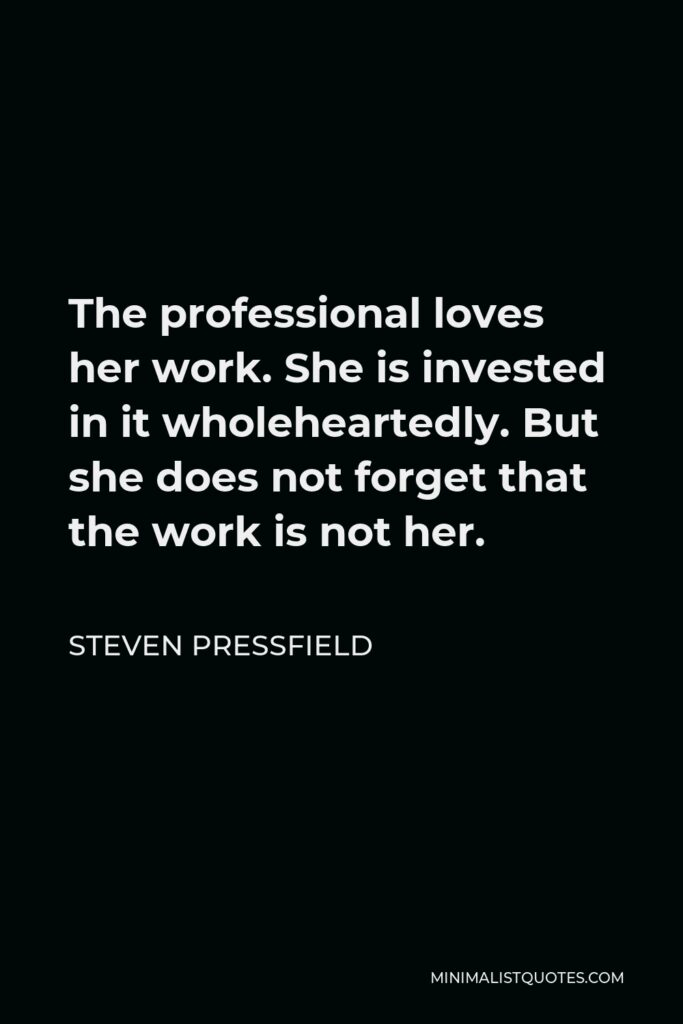 Steven Pressfield Quote - The professional loves her work. She is invested in it wholeheartedly. But she does not forget that the work is not her.