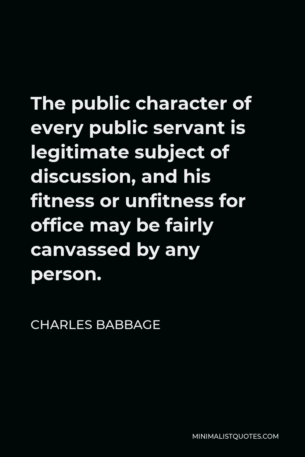 Charles Babbage Quote - The public character of every public servant is legitimate subject of discussion, and his fitness or unfitness for office may be fairly canvassed by any person.