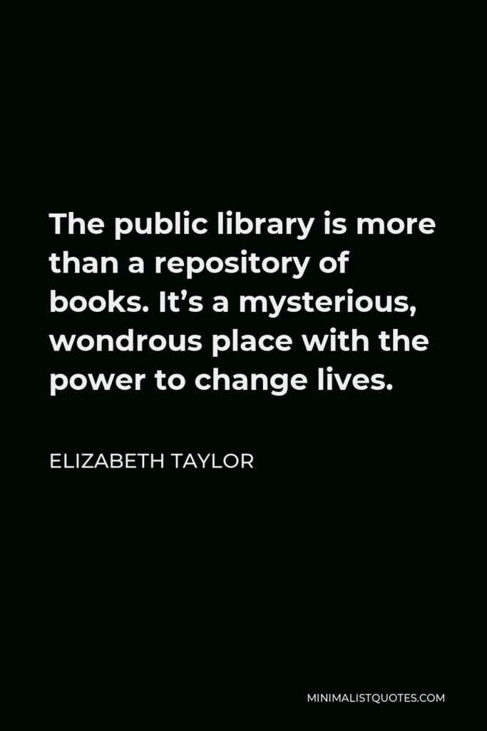Elizabeth Taylor Quote - The public library is more than a repository of books. It's a mysterious, wondrous place with the power to change lives.