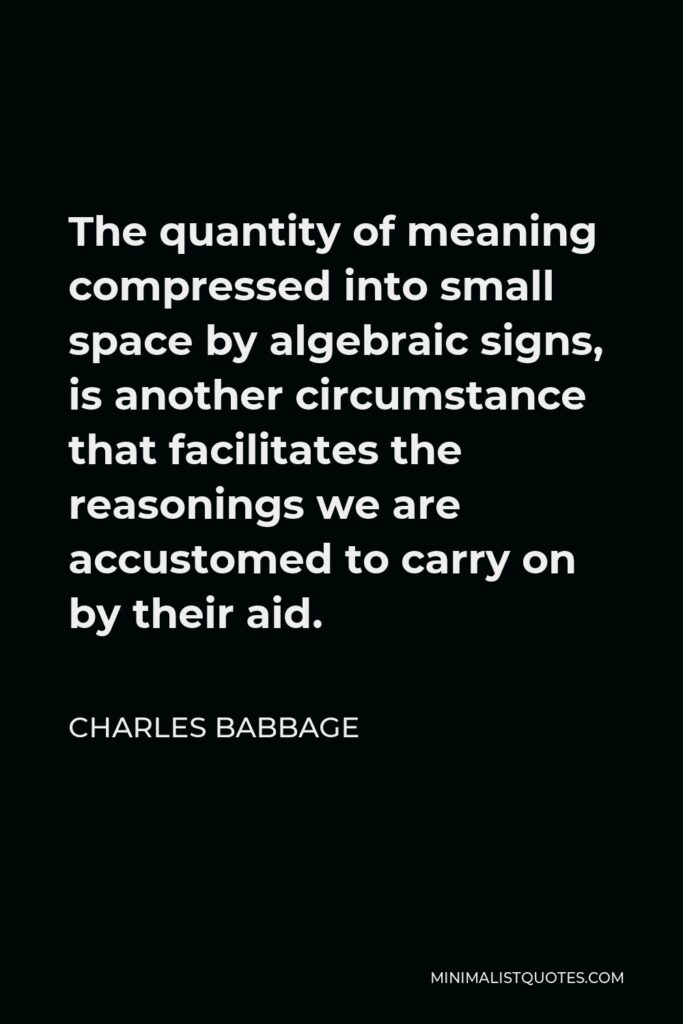 Charles Babbage Quote - The quantity of meaning compressed into small space by algebraic signs, is another circumstance that facilitates the reasonings we are accustomed to carry on by their aid.