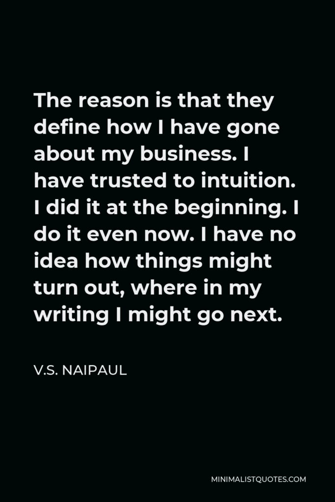 V.S. Naipaul Quote - The reason is that they define how I have gone about my business. I have trusted to intuition. I did it at the beginning. I do it even now. I have no idea how things might turn out, where in my writing I might go next.