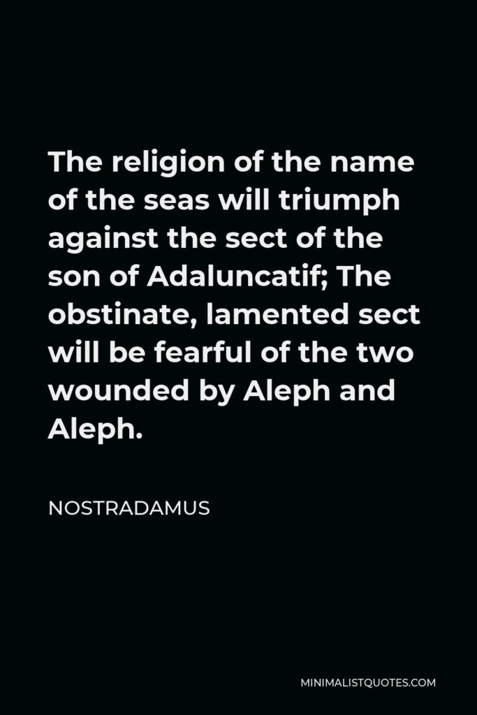 Nostradamus Quote - The religion of the name of the seas will triumph against the sect of the son of Adaluncatif; The obstinate, lamented sect will be fearful of the two wounded by Aleph and Aleph.