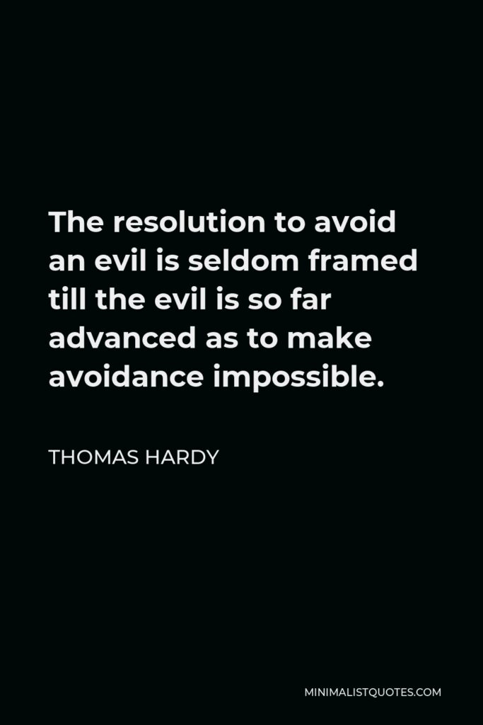 Thomas Hardy Quote - The resolution to avoid an evil is seldom framed till the evil is so far advanced as to make avoidance impossible.