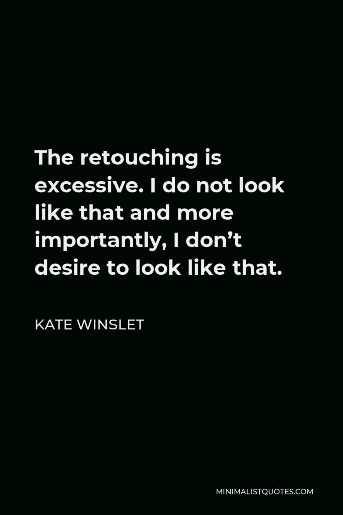 Kate Winslet Quote - The retouching is excessive. I do not look like that and more importantly, I don't desire to look like that.