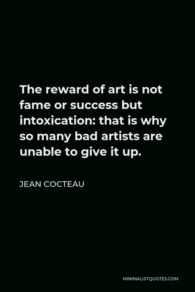 Jean Cocteau Quote - The reward of art is not fame or success but intoxication: that is why so many bad artists are unable to give it up.