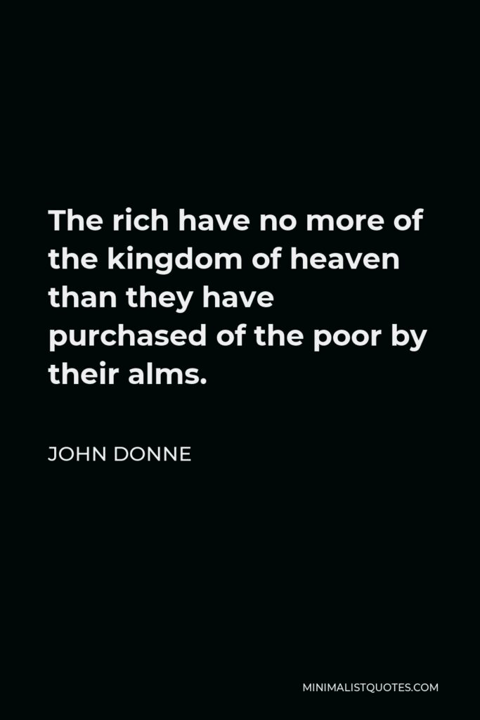 John Donne Quote - The rich have no more of the kingdom of heaven than they have purchased of the poor by their alms.