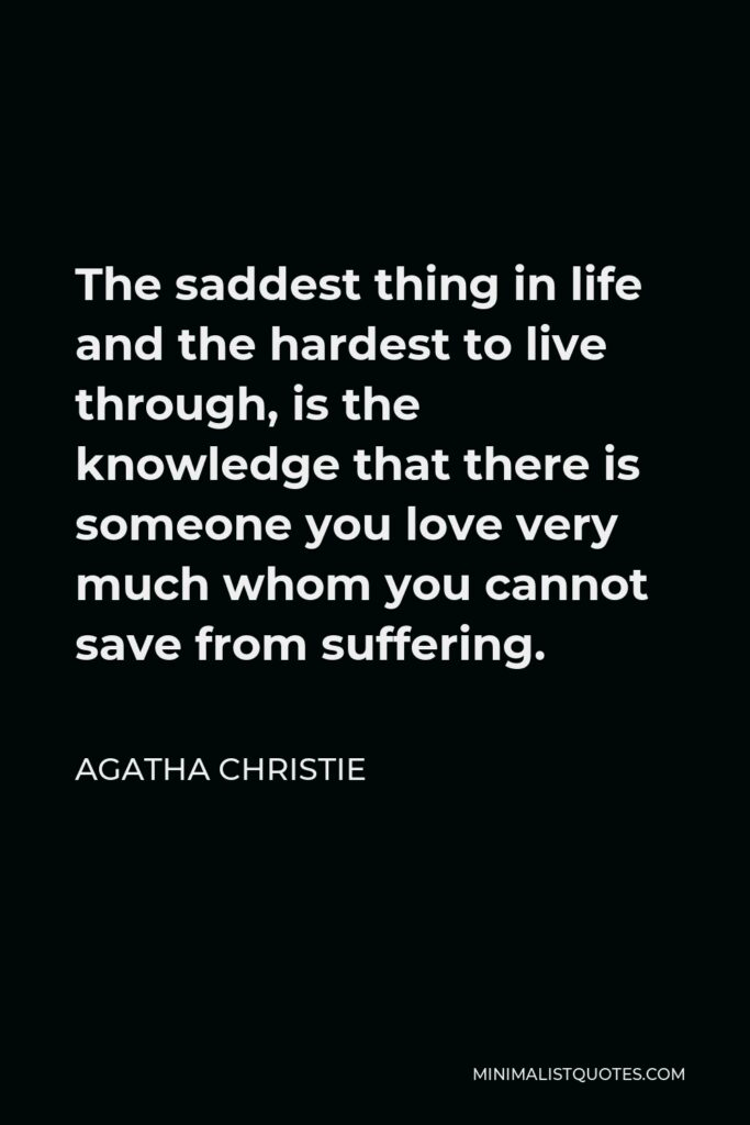 Agatha Christie Quote - The saddest thing in life and the hardest to live through, is the knowledge that there is someone you love very much whom you cannot save from suffering.