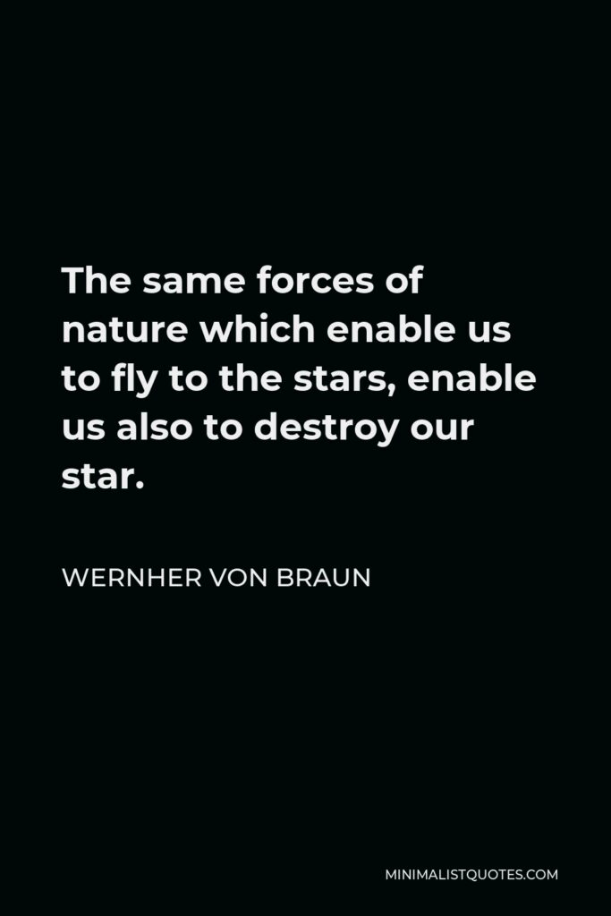 Wernher von Braun Quote - The same forces of nature which enable us to fly to the stars, enable us also to destroy our star.