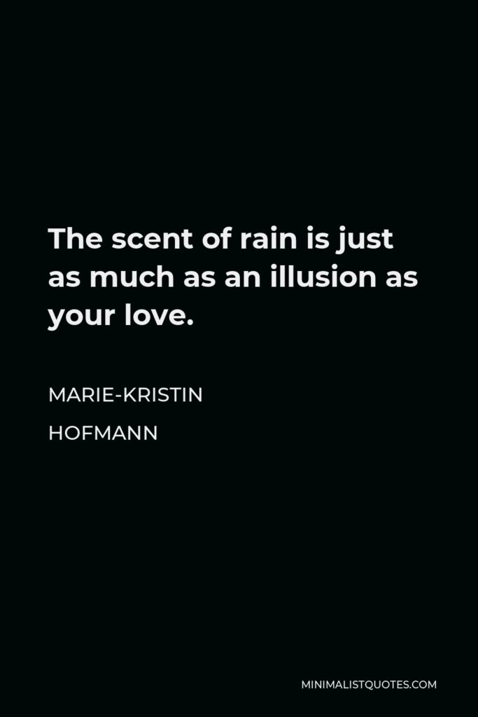 Marie-Kristin Hofmann Quote - The scent of rain is just as much as an illusion as your love.