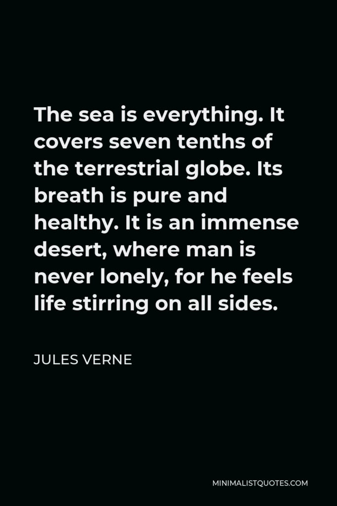 Jules Verne Quote - The sea is everything. It covers seven tenths of the terrestrial globe. Its breath is pure and healthy. It is an immense desert, where man is never lonely, for he feels life stirring on all sides.